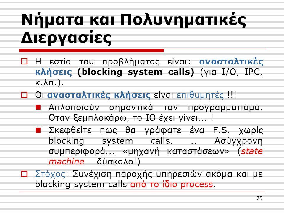 75 Νήματα και Πολυνηματικές Διεργασίες  Η εστία του προβλήματος είναι: ανασταλτικές κλήσεις (blocking system calls) (για I/O, IPC, κ.λπ.).  Οι αναστ