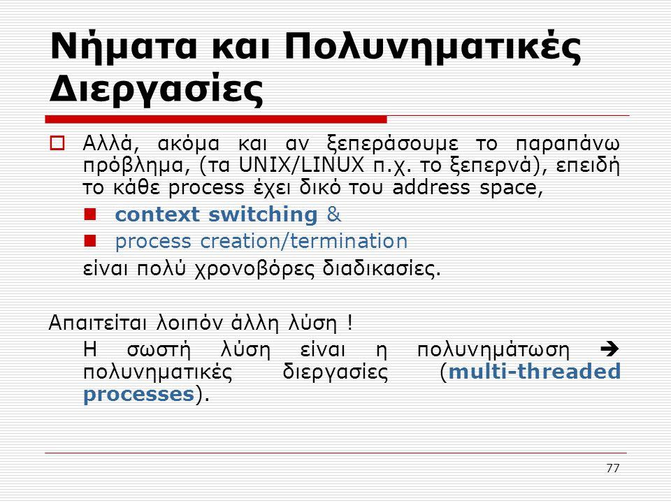 77 Νήματα και Πολυνηματικές Διεργασίες  Αλλά, ακόμα και αν ξεπεράσουμε το παραπάνω πρόβλημα, (τα UNIX/LINUX π.χ. το ξεπερνά), επειδή το κάθε process