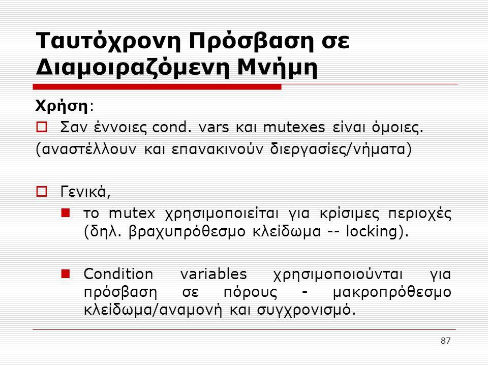 87 Ταυτόχρονη Πρόσβαση σε Διαμοιραζόμενη Μνήμη Χρήση:  Σαν έννοιες cond. vars και mutexes είναι όμοιες. (αναστέλλουν και επανακινούν διεργασίες/νήματ