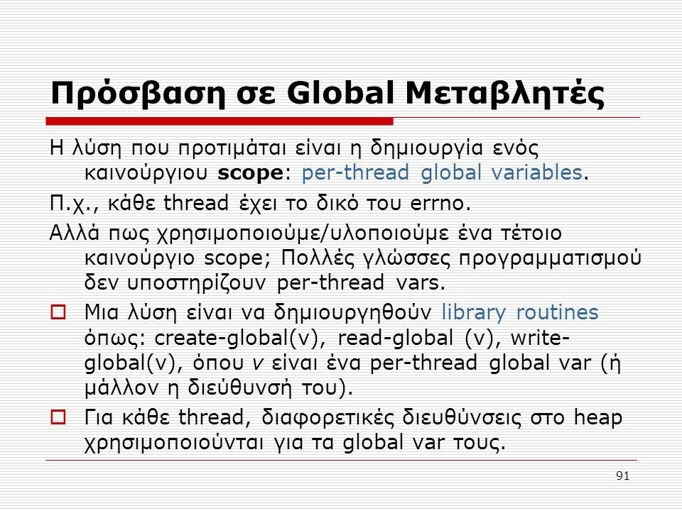 91 Πρόσβαση σε Global Μεταβλητές Η λύση που προτιμάται είναι η δημιουργία ενός καινούργιου scope: per-thread global variables. Π.χ., κάθε thread έχει