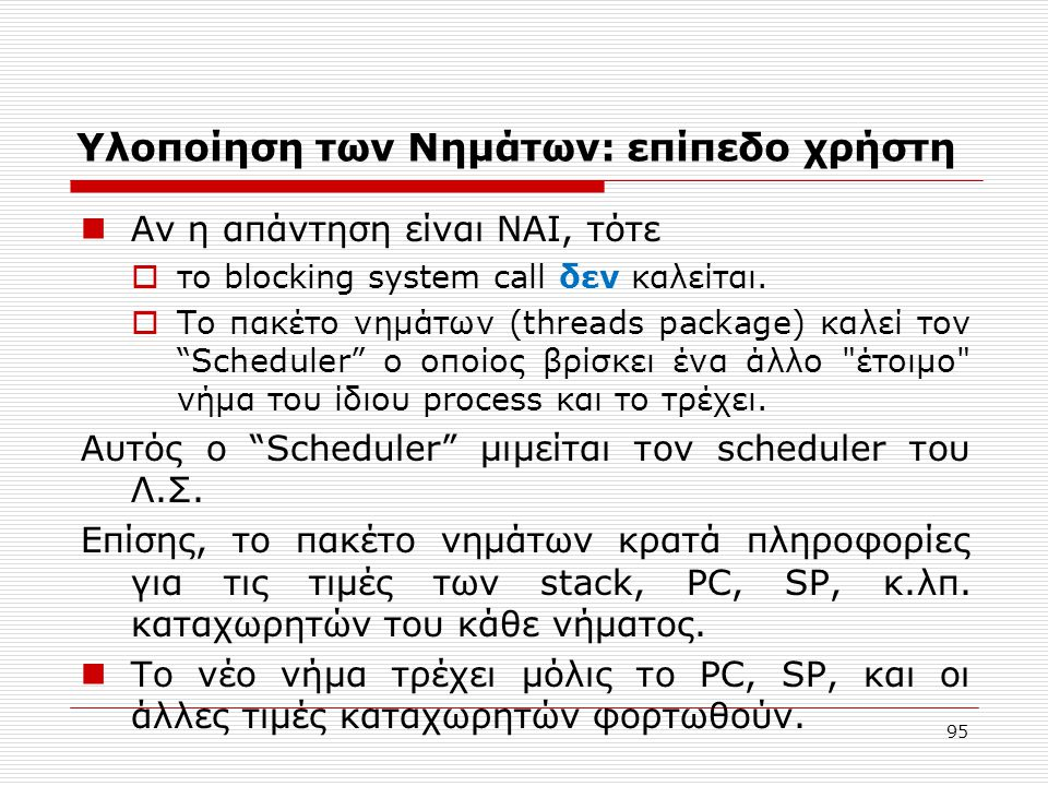 95 Υλοποίηση των Νημάτων: επίπεδο χρήστη Αν η απάντηση είναι ΝΑΙ, τότε  το blocking system call δεν καλείται.  Το πακέτο νημάτων (threads package) κ
