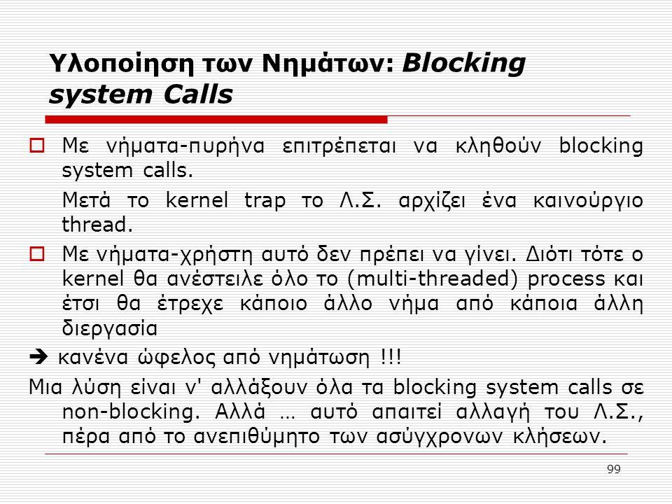 99 Υλοποίηση των Νημάτων: Blocking system Calls  Με νήματα-πυρήνα επιτρέπεται να κληθούν blocking system calls. Μετά το kernel trap το Λ.Σ. αρχίζει έ