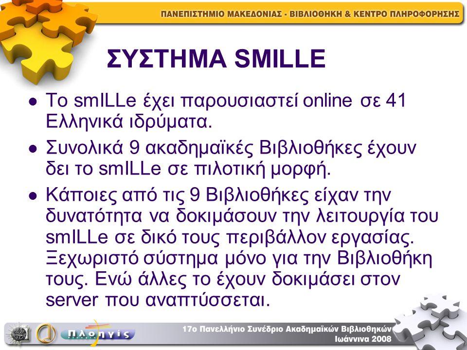 ΣΥΣΤΗΜΑ SMILLE Το smILLe έχει παρουσιαστεί online σε 41 Ελληνικά ιδρύματα. Συνολικά 9 ακαδημαϊκές Βιβλιοθήκες έχουν δει το smILLe σε πιλοτική μορφή. Κ