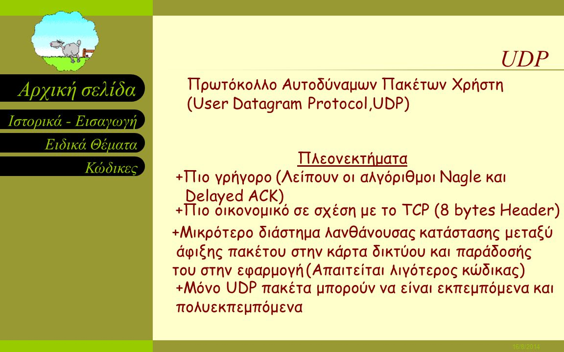 Ειδικά Θέματα Κώδικες Ιστορικά - Εισαγωγή Αρχική σελίδα 16/8/2014 TCP Πρωτόκολλο Eλέγχου Mετάδοσης (Transmission Control Protocol, TCP) +100% Επιτυχία στη μεταφορά δεδομένων +Ενώνει επιμέρους αποστολές και τις αποστέλλει συγκεντρωτικά (Αλγόριθμος Nagle) Πλεονεκτήματα