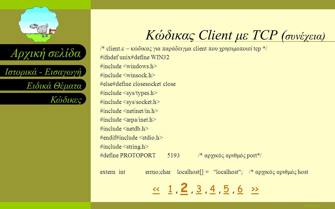 Ειδικά Θέματα Κώδικες Ιστορικά - Εισαγωγή Αρχική σελίδα 16/8/2014 Κώδικας Client με TCP /*------------------------------------------------------------------------ * Program: client * * Purpose: αναθέτει σε ένα socket,συνδέεται σε ένα server και τυπώνει τα output * * Syntax: client [ host [port] ] * * host - όνομα του υπολογιστή στον οποίο εκτελείται ο server * port - αριθμός θύρας πρωτοκόλλου που ο server χρησιμοποιεί * * Note: Και το host και το port είναι προαιρετικά.