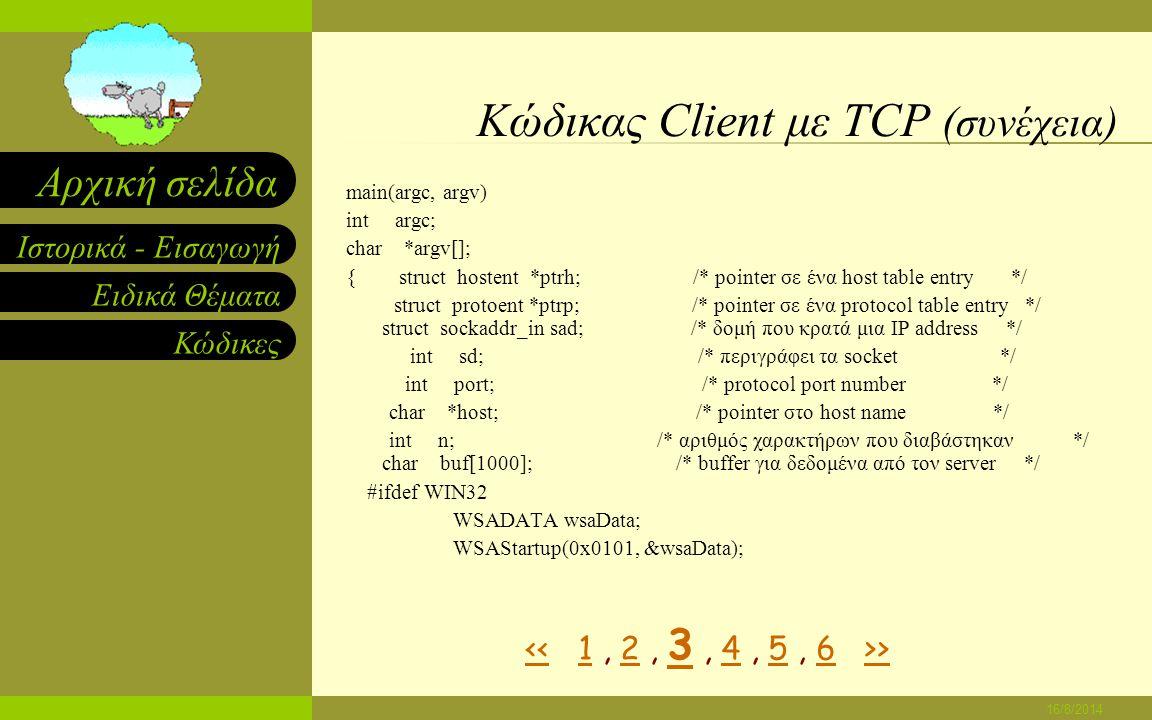 Ειδικά Θέματα Κώδικες Ιστορικά - Εισαγωγή Αρχική σελίδα 16/8/2014 Κώδικας Client με TCP ( συνέχεια) /* client.c – κώδικας για παράδειγμα client που χρησιμοποιεί tcp */ #ifndef unix#define WIN32 #include #else#define closesocket close #include #endif#include #include #define PROTOPORT 5193 /* αρχικός αριθμός port*/ extern int errno;char localhost[] = localhost ; /* αρχικός αριθμός host << >1 23456>>