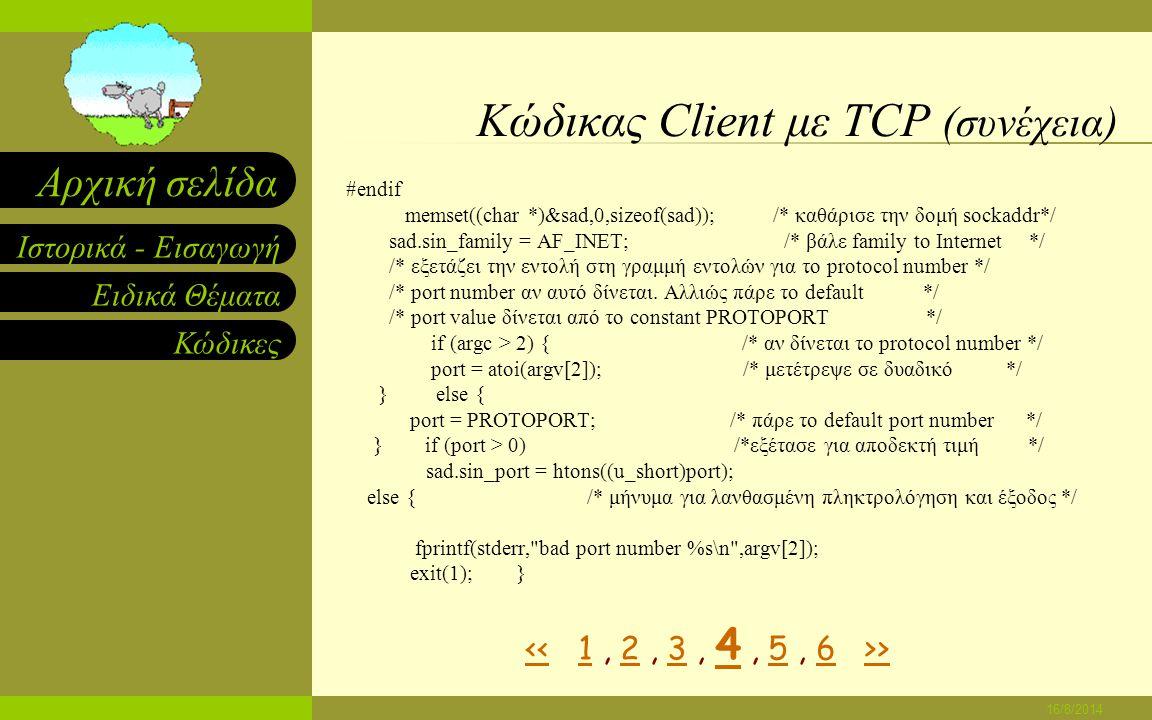 Ειδικά Θέματα Κώδικες Ιστορικά - Εισαγωγή Αρχική σελίδα 16/8/2014 Κώδικας Client με TCP (συνέχεια) main(argc, argv) int argc; char *argv[]; { struct hostent *ptrh; /* pointer σε ένα host table entry */ struct protoent *ptrp; /* pointer σε ένα protocol table entry */ struct sockaddr_in sad; /* δομή που κρατά μια IP address */ int sd; /* περιγράφει τα socket */ int port; /* protocol port number */ char *host; /* pointer στο host name */ int n; /* αριθμός χαρακτήρων που διαβάστηκαν */ char buf[1000]; /* buffer για δεδομένα από τον server */ #ifdef WIN32 WSADATA wsaData; WSAStartup(0x0101, &wsaData); << >12 3456>>