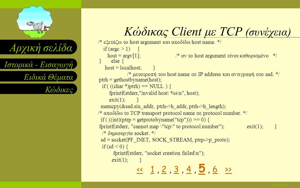 Ειδικά Θέματα Κώδικες Ιστορικά - Εισαγωγή Αρχική σελίδα 16/8/2014 Κώδικας Client με TCP (συνέχεια) #endif memset((char *)&sad,0,sizeof(sad)); /* καθάρισε την δομή sockaddr*/ sad.sin_family = AF_INET; /* βάλε family to Internet */ /* εξετάζει την εντολή στη γραμμή εντολών για το protocol number */ /* port number αν αυτό δίνεται.