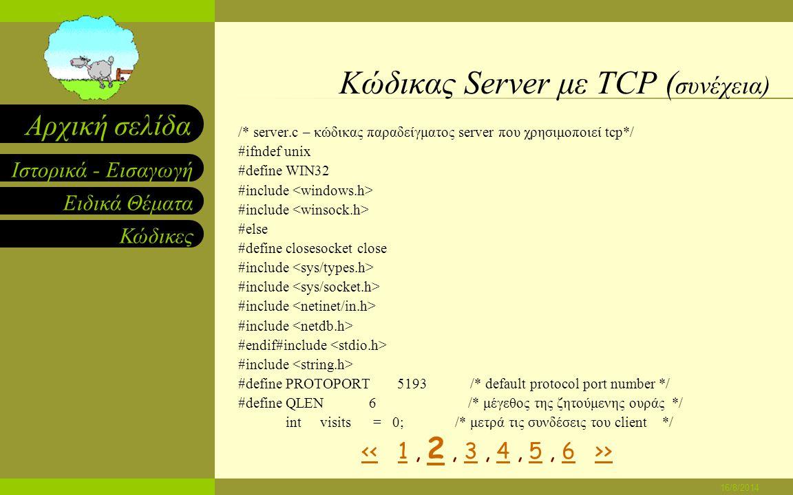 Ειδικά Θέματα Κώδικες Ιστορικά - Εισαγωγή Αρχική σελίδα 16/8/2014 Κώδικας Server με TCP /*------------------------------------------------------------------------ * πρόγραμμα: server * * σκοπός : ανάθεση ενός socket και επαναλαμβανόμενη εκτέλεση των παρακάτω : * (1) περιμένω για την επόμενη σύνδεση client * (2) στέλνω ένα μικρό μήνυμα στον client * (3) Κλείνω την σύνδεση * (4) γυρνώ ξανά στο βήμα (1) * * σύνταξη : server [ port ] * * port - αριθμός protocol port που χρησιμοποιείται * * Note: ο αριθμός protocol port δεν είναι υποχρεωτικός.