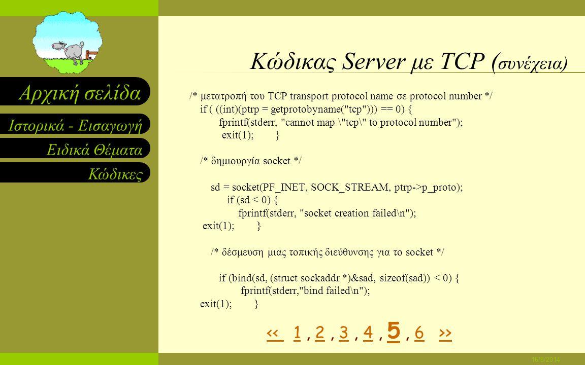 Ειδικά Θέματα Κώδικες Ιστορικά - Εισαγωγή Αρχική σελίδα 16/8/2014 Κώδικας Server με TCP ( συνέχεια) #ifdef WIN32 WSADATA wsaData; WSAStartup(0x0101, &wsaData); #endif memset((char *)&sad,0,sizeof(sad)); /* καθαρίζω το sockaddr structure */ sad.sin_family = AF_INET; /* βάζω το family στο Internet */ sad.sin_addr.s_addr = INADDR_ANY; /* βάζω την τοπική IP address */ /* εξετάζω την εντολή στη γραμμή εντολών για το protocol port */ /* port number αν κάποιο έχει οριστεί.