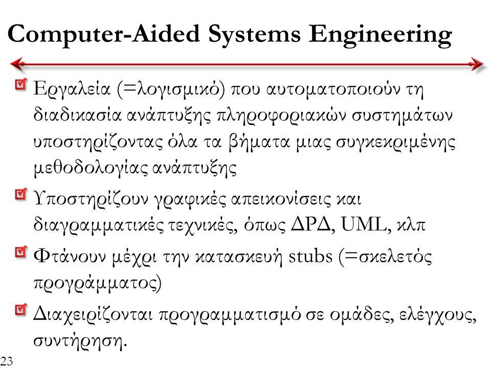 23 Computer-Aided Systems Engineering Εργαλεία (=λογισμικό) που αυτοματοποιούν τη διαδικασία ανάπτυξης πληροφοριακών συστημάτων υποστηρίζοντας όλα τα