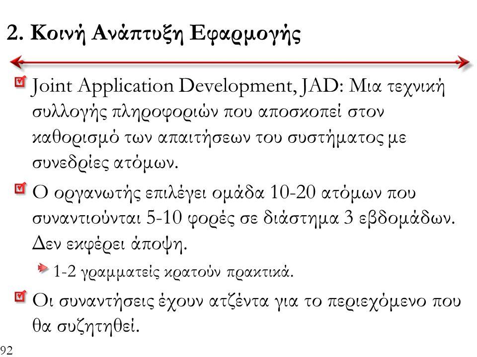 92 2. Κοινή Ανάπτυξη Εφαρμογής Joint Application Development, JAD: Μια τεχνική συλλογής πληροφοριών που αποσκοπεί στον καθορισμό των απαιτήσεων του συ