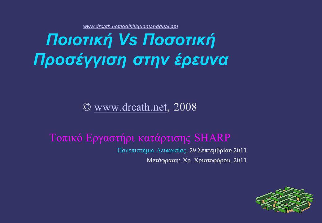 www.drcath.net/toolkit/quantandqual.ppt www.drcath.net/toolkit/quantandqual.ppt Ποιοτική Vs Ποσοτική Προσέγγιση στην έρευνα © www.drcath.net, 2008www.drcath.net Τοπικό Εργαστήρι κατάρτισης SHARP Πανεπιστήμιο Λευκωσίας, 29 Σεπτεμβρίου 2011 Μετάφραση: Χρ.