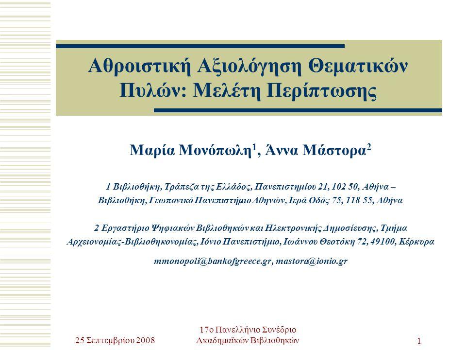 25 Σεπτεμβρίου 2008 17ο Πανελλήνιο Συνέδριο Ακαδημαϊκών Βιβλιοθηκών 1 Αθροιστική Αξιολόγηση Θεματικών Πυλών: Μελέτη Περίπτωσης Μαρία Μονόπωλη 1, Άννα Μάστορα 2 1 Βιβλιοθήκη, Τράπεζα της Ελλάδος, Πανεπιστημίου 21, 102 50, Αθήνα – Βιβλιοθήκη, Γεωπονικό Πανεπιστήμιο Αθηνών, Ιερά Οδός 75, 118 55, Αθήνα 2 Εργαστήριο Ψηφιακών Βιβλιοθηκών και Ηλεκτρονικής Δημοσίευσης, Τμήμα Αρχειονομίας-Βιβλιοθηκονομίας, Ιόνιο Πανεπιστήμιο, Ιωάννου Θεοτόκη 72, 49100, Κέρκυρα mmonopoli@bankofgreece.gr, mastora@ionio.gr