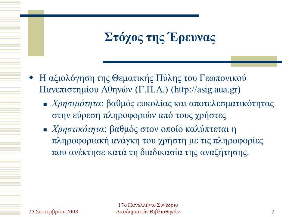 25 Σεπτεμβρίου 2008 17ο Πανελλήνιο Συνέδριο Ακαδημαϊκών Βιβλιοθηκών2 Στόχος της Έρευνας  Η αξιολόγηση της Θεματικής Πύλης του Γεωπονικού Πανεπιστημίου Αθηνών (Γ.Π.Α.) (http://asig.aua.gr) Χρησιμότητα: βαθμός ευκολίας και αποτελεσματικότητας στην εύρεση πληροφοριών από τους χρήστες Χρηστικότητα: βαθμός στον οποίο καλύπτεται η πληροφοριακή ανάγκη του χρήστη με τις πληροφορίες που ανέκτησε κατά τη διαδικασία της αναζήτησης.