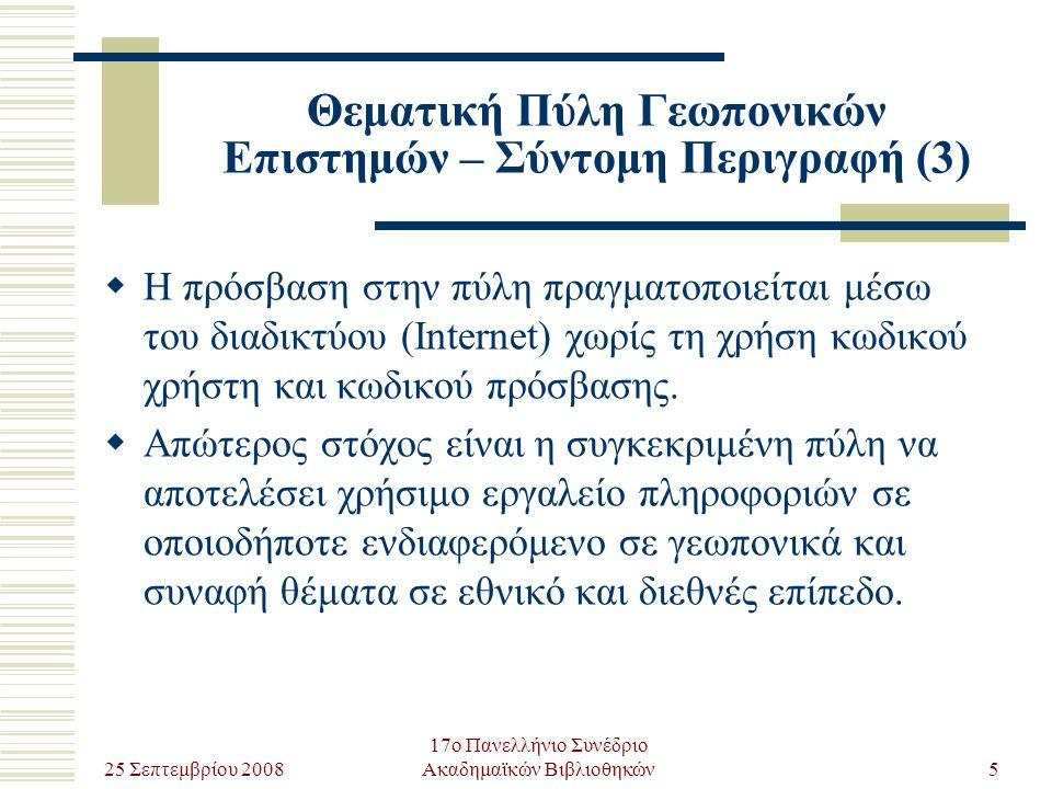25 Σεπτεμβρίου 2008 17ο Πανελλήνιο Συνέδριο Ακαδημαϊκών Βιβλιοθηκών5 Θεματική Πύλη Γεωπονικών Επιστημών – Σύντομη Περιγραφή (3)  Η πρόσβαση στην πύλη πραγματοποιείται μέσω του διαδικτύου (Internet) χωρίς τη χρήση κωδικού χρήστη και κωδικού πρόσβασης.