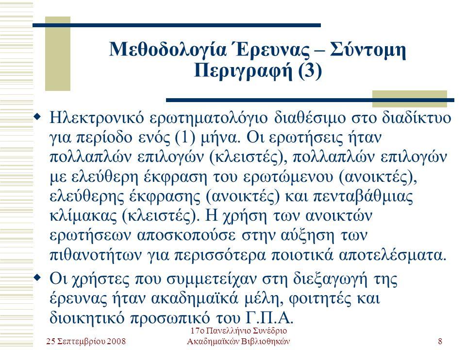 25 Σεπτεμβρίου 2008 17ο Πανελλήνιο Συνέδριο Ακαδημαϊκών Βιβλιοθηκών9 Μεθοδολογία Έρευνας – Ερωτηματολόγιο (1)  Γενικές Πληροφορίες: φύλο-ηλικία-ιδιότητα  Συχνότητα Χρήσης  Χρησιμότητα Πληροφοριών και Υπηρεσιών: αριθμός και αξιοπιστία πληροφοριών, κέρδος χρόνου, χρησιμότητα μεθόδων αναζήτησης και πλοήγησης, χρησιμότητα παρεχόμενων υπηρεσιών (απλή αναζήτηση, σύνθετη αναζήτηση, σάρωση, πρόσφατες ιστοσελίδες, προτείνετε ιστοσελίδες, η γνώμη σας, θησαυρός και ηλεκτρονική βοήθεια)  Χρηστικότητα Υπηρεσιών: μέθοδοι αναζήτησης πληροφοριών, ευκολία εκμάθησης και χρήσης, παρουσίαση αποτελεσμάτων  Μελλοντική Χρήση: χαρακτηρισμός πύλης, μελλοντική χρήση, πιθανοί ανασταλτικοί λόγοι χρήσης
