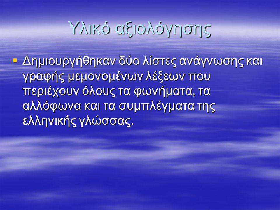 Υλικό αξιολόγησης  Δημιουργήθηκαν δύο λίστες ανάγνωσης και γραφής μεμονομένων λέξεων που περιέχουν όλους τα φωνήματα, τα αλλόφωνα και τα συμπλέγματα της ελληνικής γλώσσας.