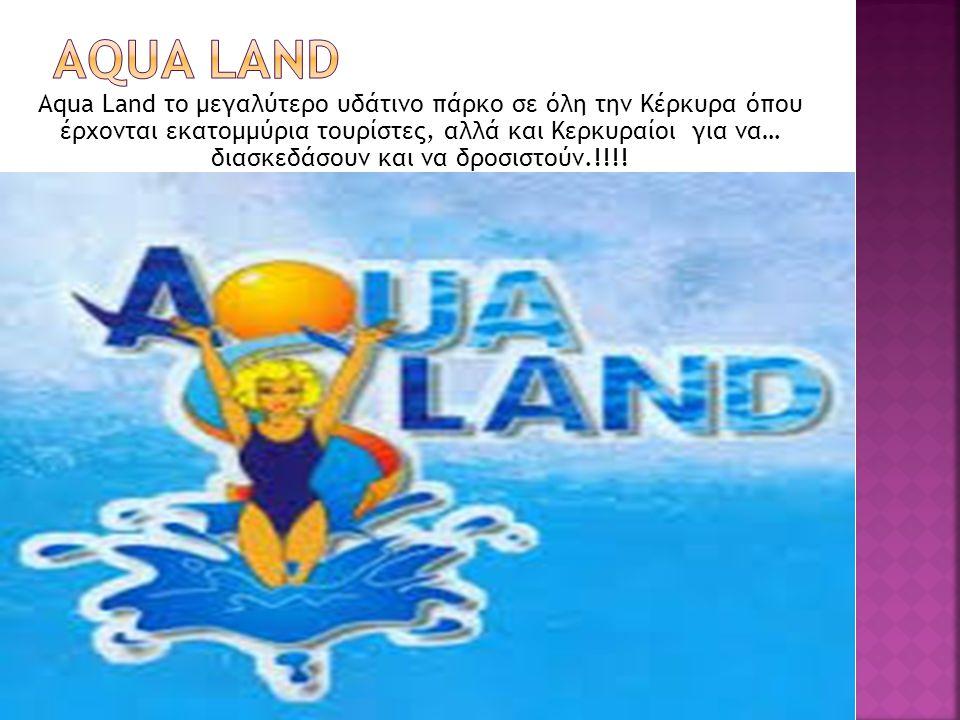 Αqua Land το μεγαλύτερο υδάτινο πάρκο σε όλη την Κέρκυρα όπου έρχονται εκατομμύρια τουρίστες, αλλά και Κερκυραίοι για να… διασκεδάσουν και να δροσιστούν.!!!!