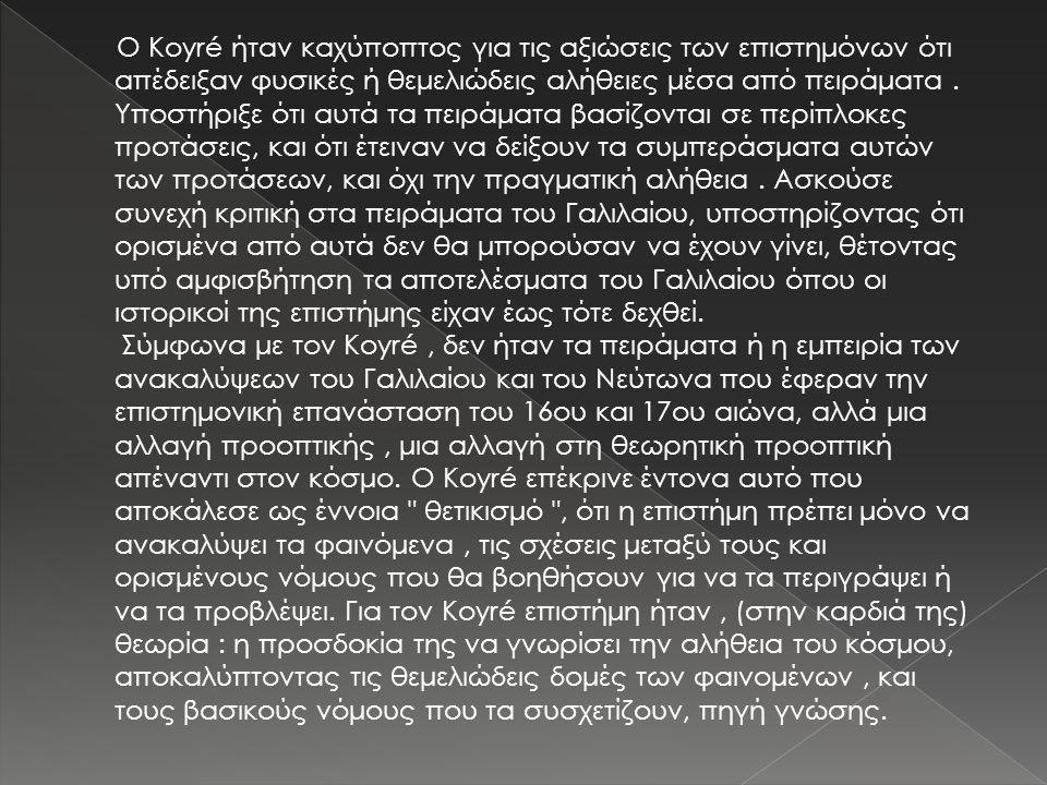Ο Koyré ήταν καχύποπτος για τις αξιώσεις των επιστημόνων ότι απέδειξαν φυσικές ή θεμελιώδεις αλήθειες μέσα από πειράματα. Υποστήριξε ότι αυτά τα πειρά