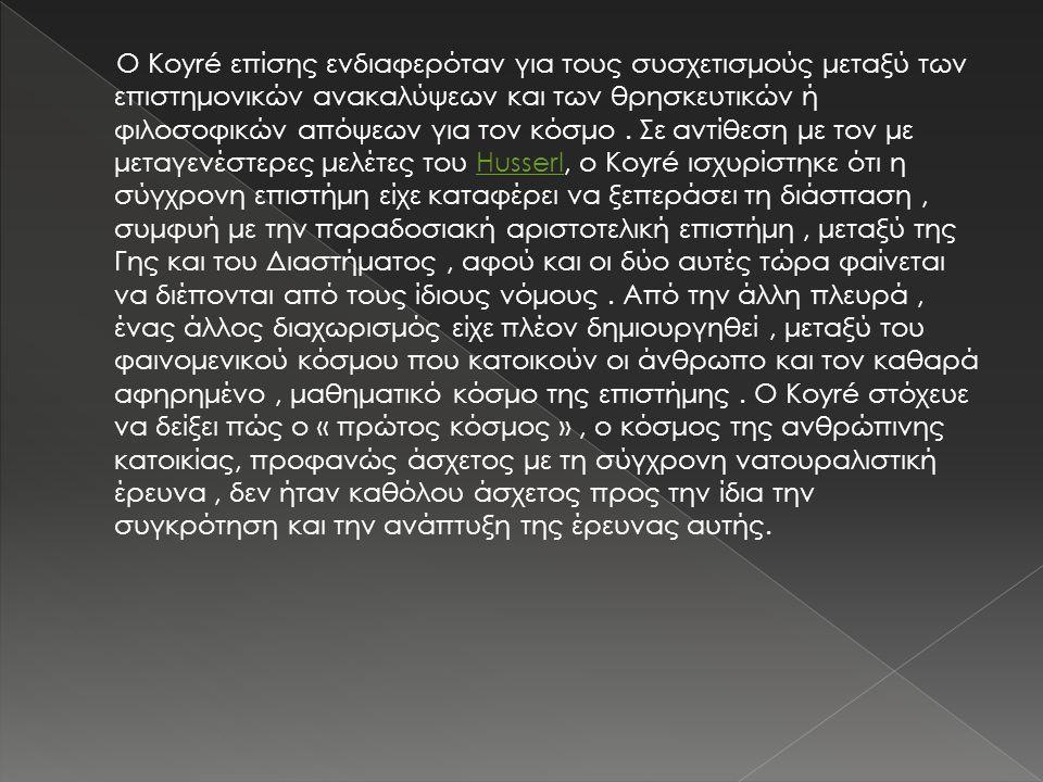 Ο Koyré επίσης ενδιαφερόταν για τους συσχετισμούς μεταξύ των επιστημονικών ανακαλύψεων και των θρησκευτικών ή φιλοσοφικών απόψεων για τον κόσμο. Σε αν
