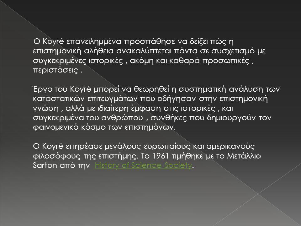 Ο Koyré επανειλημμένα προσπάθησε να δείξει πώς η επιστημονική αλήθεια ανακαλύπτεται πάντα σε συσχετισμό με συγκεκριμένες ιστορικές, ακόμη και καθαρά π