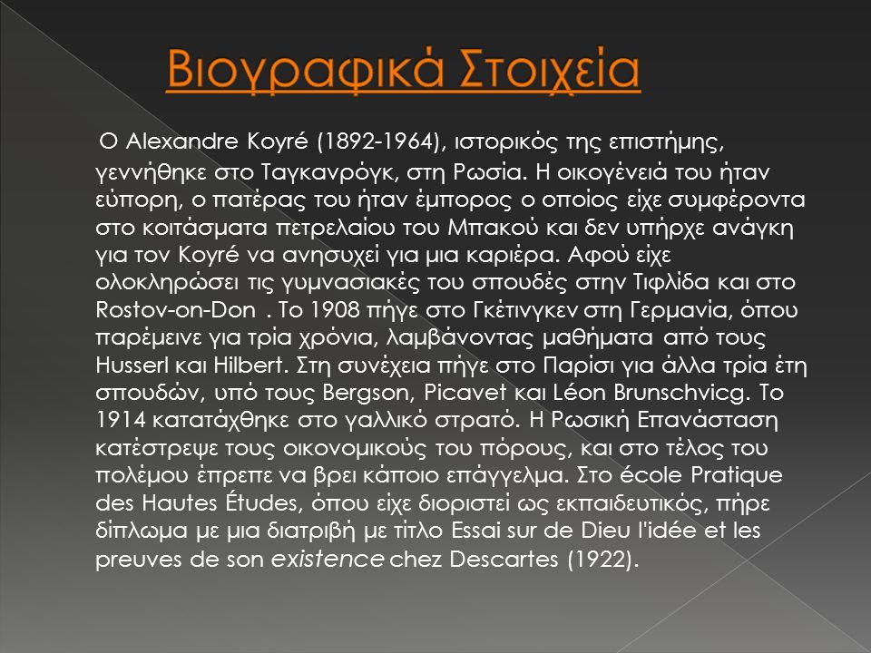 Ο Alexandre Koyré (1892-1964), ιστορικός της επιστήμης, γεννήθηκε στο Ταγκανρόγκ, στη Ρωσία. Η οικογένειά του ήταν εύπορη, ο πατέρας του ήταν έμπορος