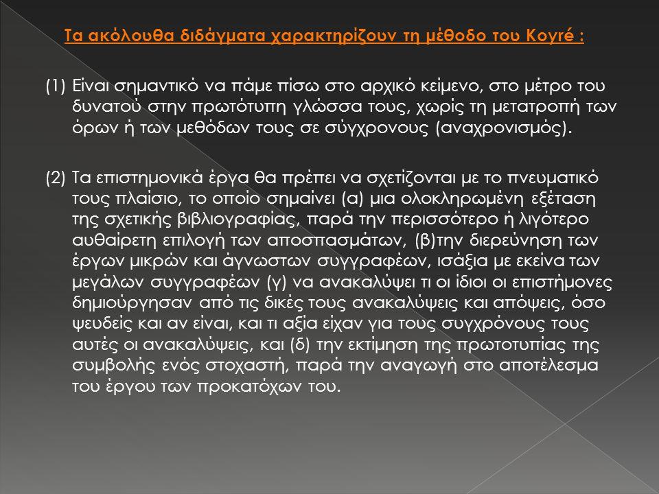 Τα ακόλουθα διδάγματα χαρακτηρίζουν τη μέθοδο του Koyré : (1) Είναι σημαντικό να πάμε πίσω στο αρχικό κείμενο, στο μέτρο του δυνατού στην πρωτότυπη γλ