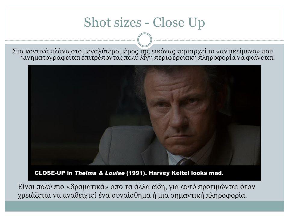 Shot sizes - Close Up Στα κοντινά πλάνα στο μεγαλύτερο μέρος της εικόνας κυριαρχεί το «αντικείμενο» που κινηματογραφείται επιτρέποντας πολύ λίγη περιφ