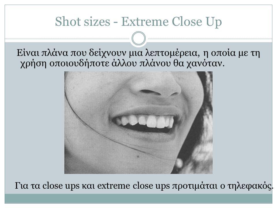 Shot sizes - Extreme Close Up Είναι πλάνα που δείχνουν μια λεπτομέρεια, η οποία με τη χρήση οποιουδήποτε άλλου πλάνου θα χανόταν. Για τα close ups και