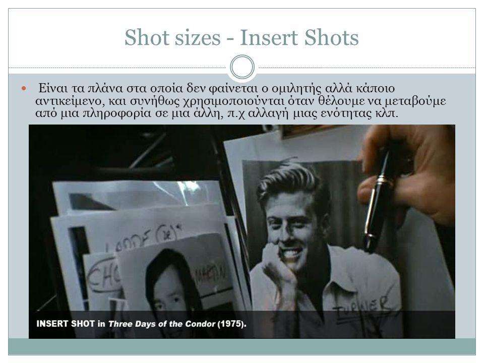 Shot sizes - Insert Shots Είναι τα πλάνα στα οποία δεν φαίνεται ο ομιλητής αλλά κάποιο αντικείμενο, και συνήθως χρησιμοποιούνται όταν θέλουμε να μεταβ