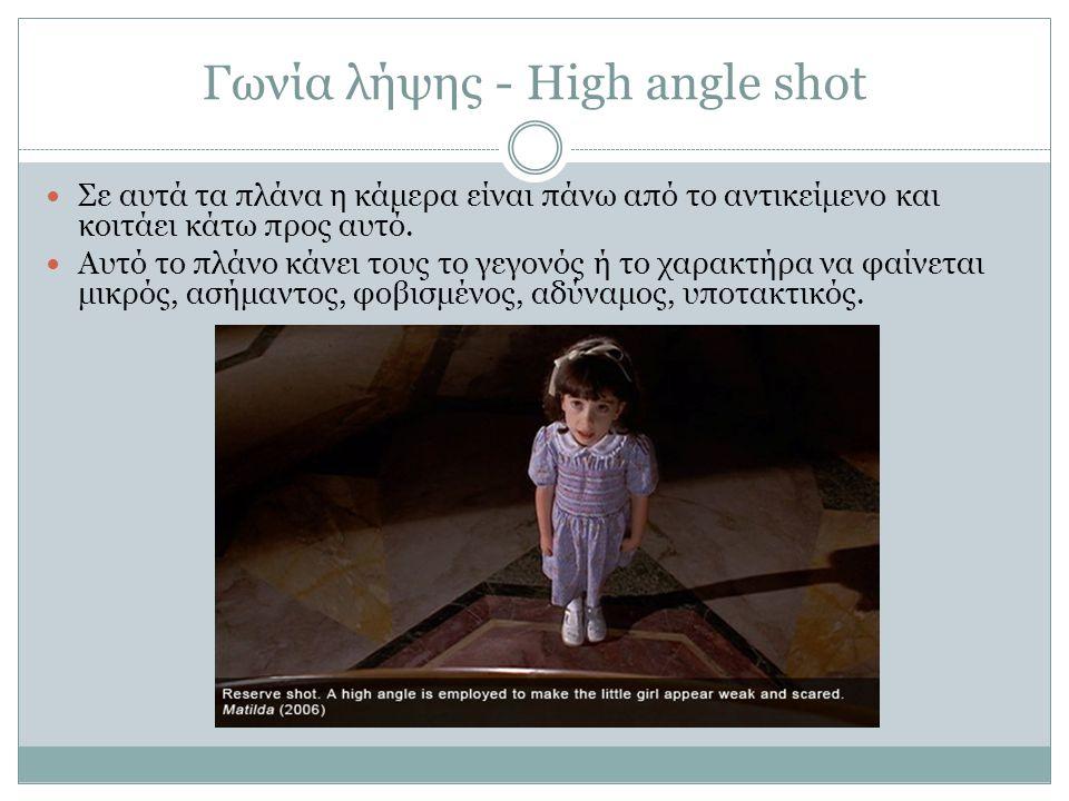 Γωνία λήψης - High angle shot Σε αυτά τα πλάνα η κάμερα είναι πάνω από το αντικείμενο και κοιτάει κάτω προς αυτό. Αυτό το πλάνο κάνει τους το γεγονός