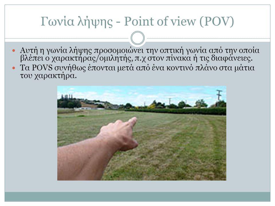 Γωνία λήψης - Point of view (POV) Αυτή η γωνία λήψης προσομοιώνει την οπτική γωνία από την οποία βλέπει ο χαρακτήρας/ομιλητής, π.χ στον πίνακα ή τις δ