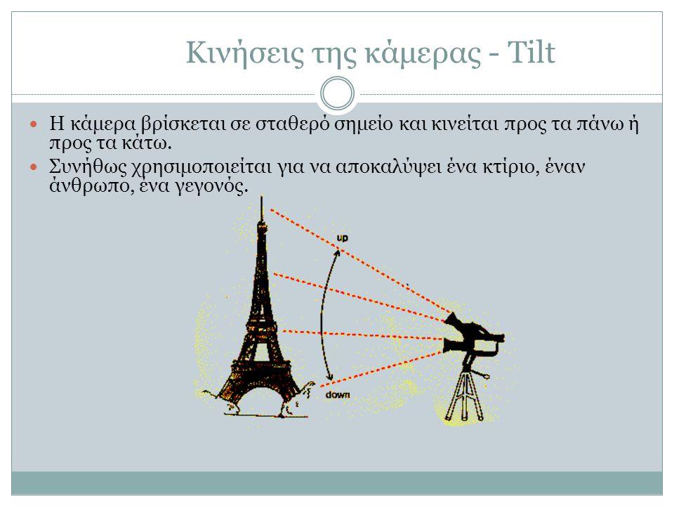 Κινήσεις της κάμερας - Tilt Η κάμερα βρίσκεται σε σταθερό σημείο και κινείται προς τα πάνω ή προς τα κάτω. Συνήθως χρησιμοποιείται για να αποκαλύψει έ