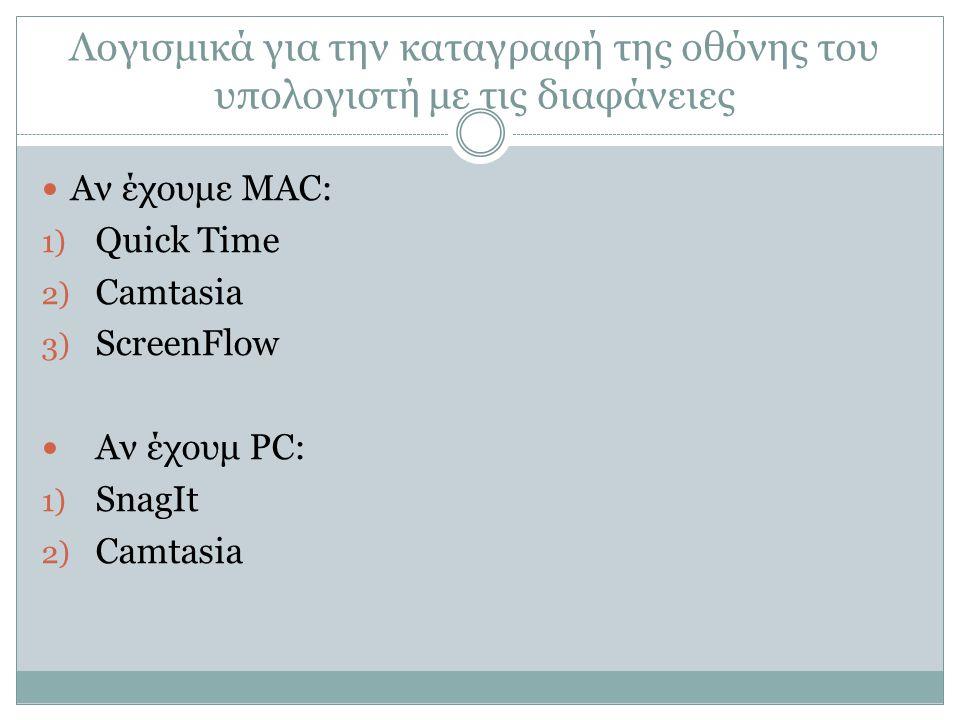 Λογισμικά για την καταγραφή της οθόνης του υπολογιστή με τις διαφάνειες Αν έχουμε MAC: 1) Quick Time 2) Camtasia 3) ScreenFlow Αν έχουμ PC: 1) SnagIt