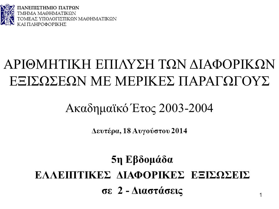 1 ΑΡΙΘΜΗΤΙΚΗ ΕΠΙΛΥΣΗ ΤΩΝ ΔΙΑΦΟΡΙΚΩΝ ΕΞΙΣΩΣΕΩΝ ΜΕ ΜΕΡΙΚΕΣ ΠΑΡΑΓΩΓΟΥΣ Ακαδημαϊκό Έτος 2003-2004 Δευτέρα, 18 Αυγούστου 2014 5η Εβδομάδα ΕΛΛΕΙΠΤΙΚΕΣ ΔΙΑΦΟΡΙΚΕΣ ΕΞΙΣΩΣΕΙΣ σε 2 - Διαστάσεις ΠΑΝΕΠΙΣΤΗΜΙΟ ΠΑΤΡΩΝ ΤΜΗΜΑ ΜΑΘΗΜΑΤΙΚΩΝ ΤΟΜΕΑΣ ΥΠΟΛΟΓΙΣΤΙΚΩΝ ΜΑΘΗΜΑΤΙΚΩΝ ΚΑΙ ΠΛΗΡΟΦΟΡΙΚΗΣ