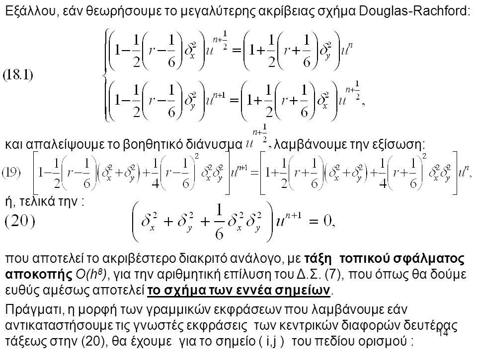 14 Εξάλλου, εάν θεωρήσουμε το μεγαλύτερης ακρίβειας σχήμα Douglas-Rachford: και απαλείψουμε το βοηθητικό διάνυσμα λαμβάνουμε την εξίσωση: ή, τελικά την : που αποτελεί το ακριβέστερο διακριτό ανάλογο, με τάξη τοπικού σφάλματος αποκοπής O(h 8 ), για την αριθμητική επίλυση του Δ.Σ.