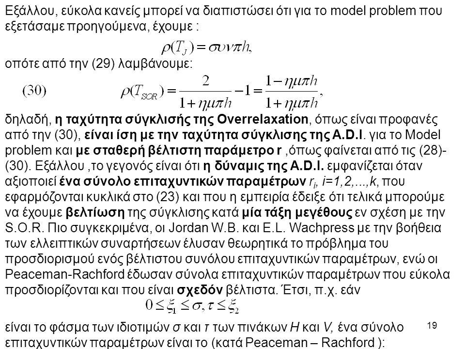 19 Εξάλλου, εύκολα κανείς μπορεί να διαπιστώσει ότι για το model problem που εξετάσαμε προηγούμενα, έχουμε : οπότε από την (29) λαμβάνουμε: δηλαδή, η ταχύτητα σύγκλισής της Overrelaxation, όπως είναι προφανές από την (30), είναι ίση με την ταχύτητα σύγκλισης της A.D.I.