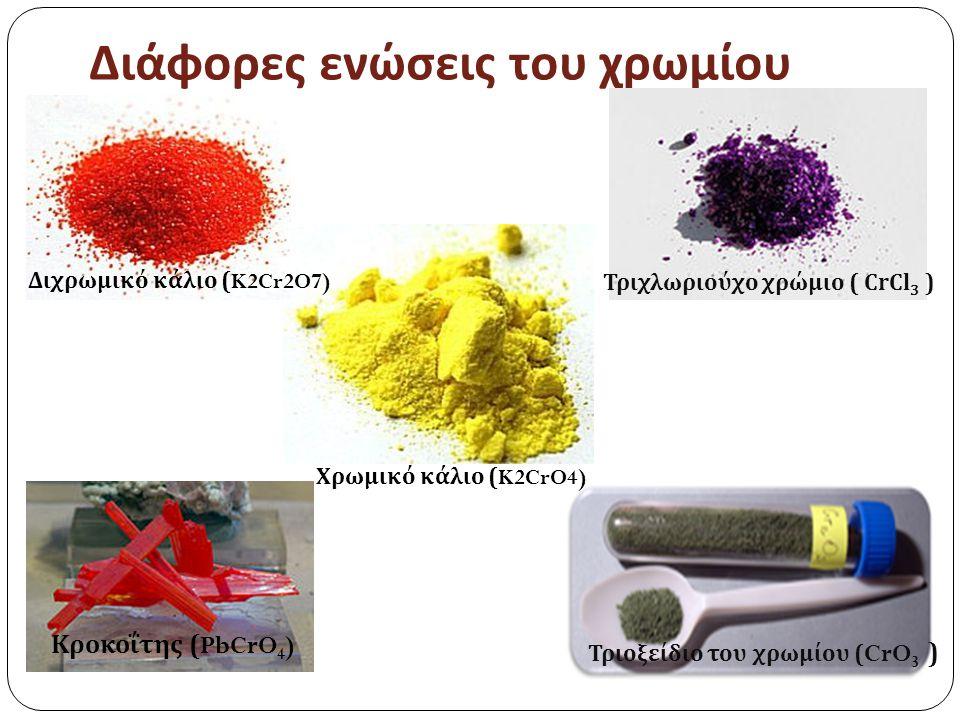 Διάφορες ενώσεις του χρωμίου Τριχλωριούχο χρώμιο ( CrCl 3 ) Κροκοΐτης (PbCrO 4 ) Τριοξείδιο του χρωμίου ( CrO 3 ) Διχρωμικό κάλιο (K2Cr2O7) Χρωμικό κάλιο (K2CrO4)