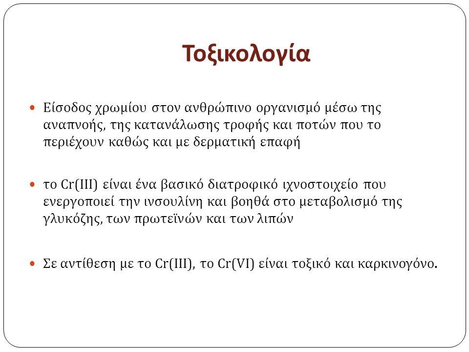 Τοξικολογία Είσοδος χρωμίου στον ανθρώπινο οργανισμό μέσω της αναπνοής, της κατανάλωσης τροφής και ποτών που το περιέχουν καθώς και με δερματική επαφή το Cr(III) είναι ένα βασικό διατροφικό ιχνοστοιχείο που ενεργοποιεί την ινσουλίνη και βοηθά στο μεταβολισμό της γλυκόζης, των πρωτεϊνών και των λιπών Σε αντίθεση με το Cr(III), το Cr(VI) είναι τοξικό και καρκινογόνο.