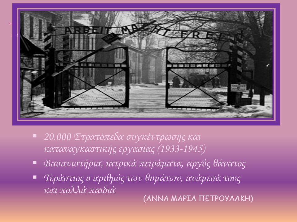  20.000 Στρατόπεδα συγκέντρωσης και καταναγκαστικής εργασίας (1933-1945)  Βασανιστήρια, ιατρικά πειράματα, αργός θάνατος  Τεράστιος ο αριθμός των θυμάτων, ανάμεσά τους και πολλά παιδιά (ΑΝΝΑ ΜΑΡΙΑ ΠΕΤΡΟΥΛΑΚΗ)
