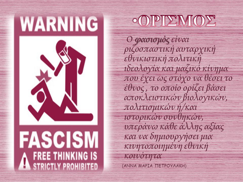 φασισμός Ο φασισμός είναι ριζοσπαστική αυταρχική εθνικιστική πολιτική ιδεολογία και μαζικό κίνημα που έχει ως στόχο να θέσει το έθνος, το οποίο ορίζει βάσει αποκλειστικών βιολογικών, πολιτισμικών ή/και ιστορικών συνθηκών, υπεράνω κάθε άλλης αξίας και να δημιουργήσει μια κινητοποιημένη εθνική κοινότητα (ΑΝΝΑ ΜΑΡΙΑ ΠΕΤΡΟΥΛΑΚΗ)