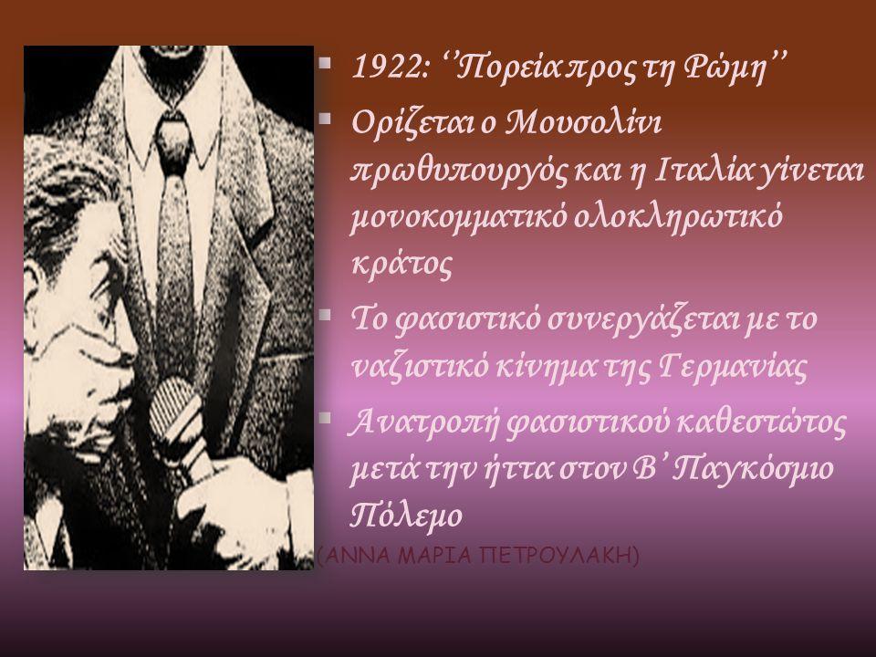  1922: ''Πορεία προς τη Ρώμη''  Ορίζεται ο Μουσολίνι πρωθυπουργός και η Ιταλία γίνεται μονοκομματικό ολοκληρωτικό κράτος  Το φασιστικό συνεργάζεται με το ναζιστικό κίνημα της Γερμανίας  Ανατροπή φασιστικού καθεστώτος μετά την ήττα στον Β' Παγκόσμιο Πόλεμο (ΑΝΝΑ ΜΑΡΙΑ ΠΕΤΡΟΥΛΑΚΗ)