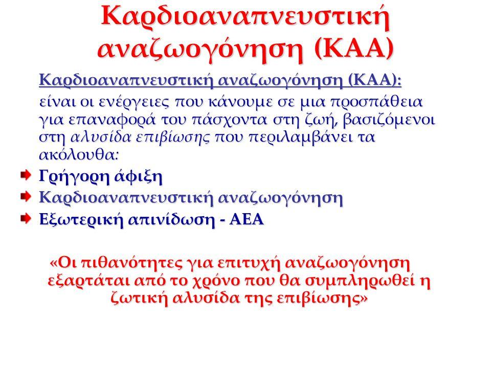 Καρδιοαναπνευστική αναζωογόνηση (KAA) Καρδιοαναπνευστική αναζωογόνηση (KAA): είναι οι ενέργειες που κάνουμε σε μια προσπάθεια για επαναφορά του πάσχοντα στη ζωή, βασιζόμενοι στη αλυσίδα επιβίωσης που περιλαµβάνει τα ακόλουθα: Γρήγορη άφιξη Καρδιοαναπνευστική αναζωογόνηση Εξωτερική απινίδωση - ΑΕΑ «Oι πιθανότητες για επιτυχή αναζωογόνηση εξαρτάται από το χρόνο που θα συµπληρωθεί η ζωτική αλυσίδα της επιβίωσης»