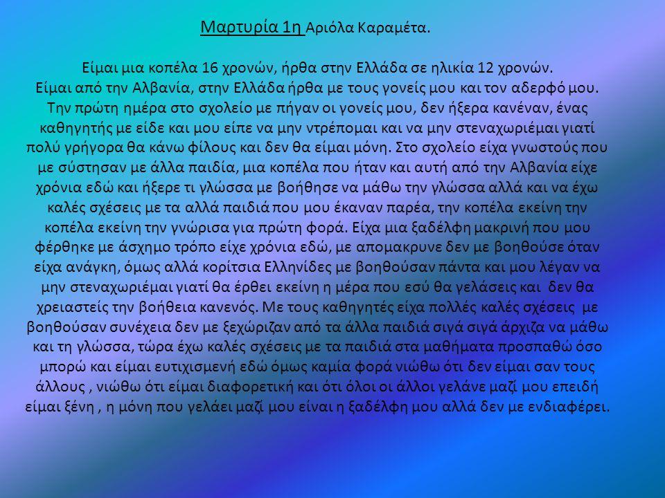 Μαρτυρία 1η Αριόλα Καραμέτα. Είμαι μια κοπέλα 16 χρονών, ήρθα στην Ελλάδα σε ηλικία 12 χρονών. Είμαι από την Αλβανία, στην Ελλάδα ήρθα με τους γονείς