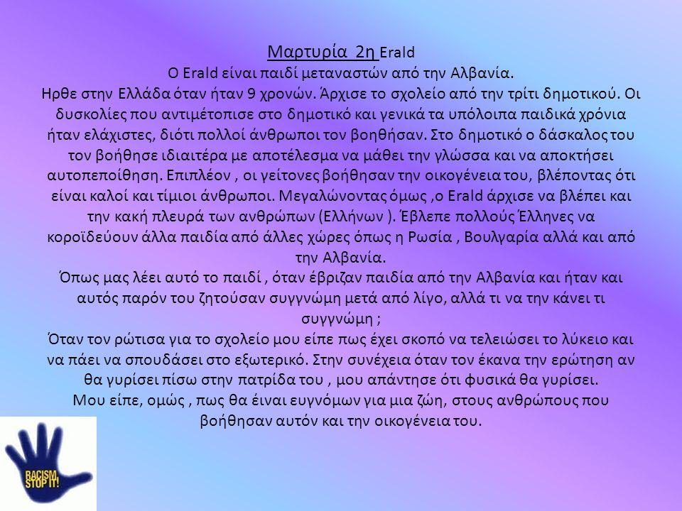 Μαρτυρία 2η Erald Ο Erald είναι παιδί μεταναστών από την Αλβανία. Ηρθε στην Ελλάδα όταν ήταν 9 χρονών. Άρχισε το σχολείο από την τρίτι δημοτικού. Οι δ