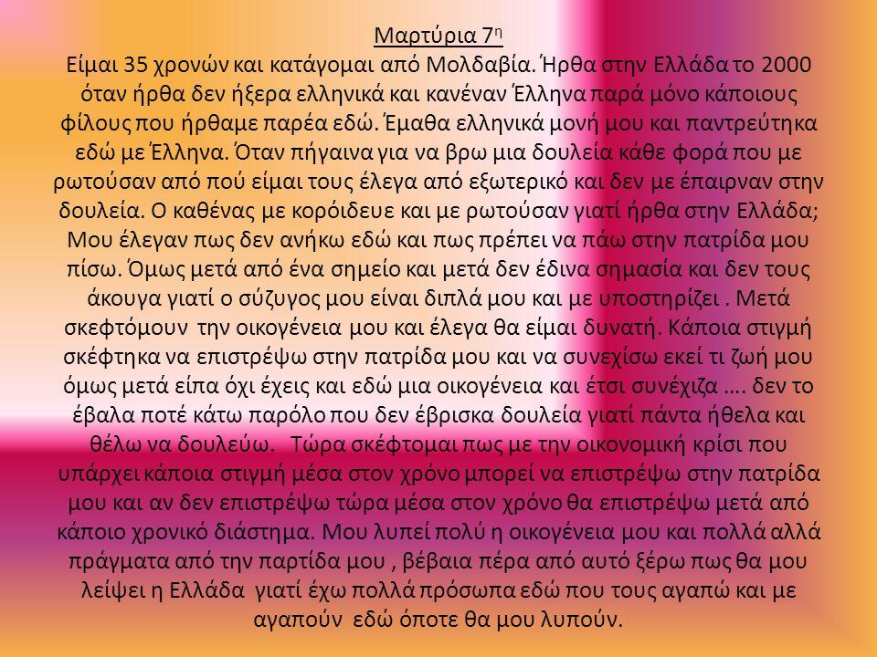 Μαρτύρια 7 η Είμαι 35 χρονών και κατάγομαι από Μολδαβία. Ήρθα στην Ελλάδα το 2000 όταν ήρθα δεν ήξερα ελληνικά και κανέναν Έλληνα παρά μόνο κάποιους φ