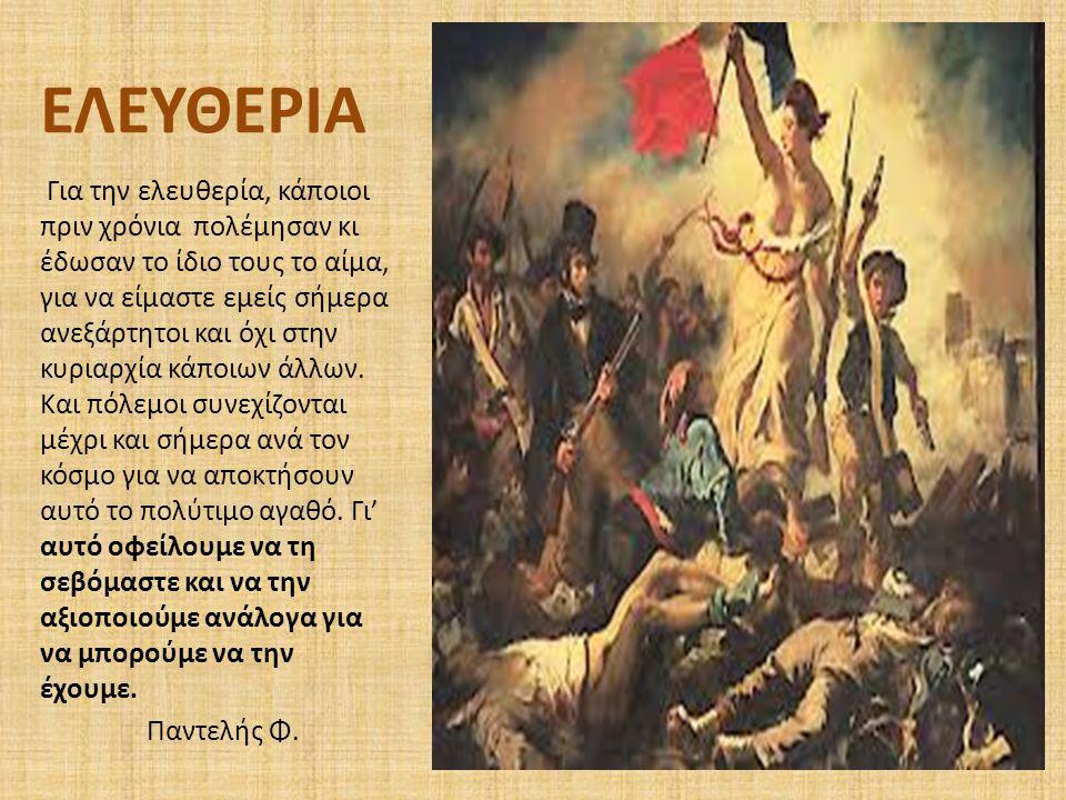 ΕΛΕΥΘΕΡΙΑ Για την ελευθερία, κάποιοι πριν χρόνια πολέμησαν κι έδωσαν το ίδιο τους το αίμα, για να είμαστε εμείς σήμερα ανεξάρτητοι και όχι στην κυριαρ