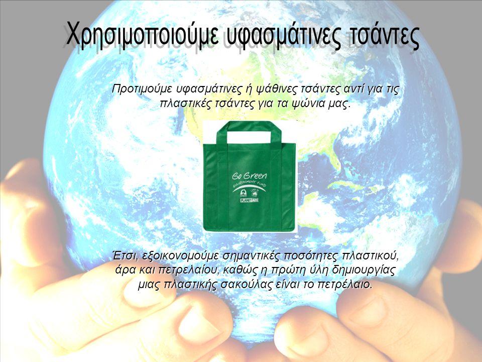 Προτιμούμε υφασμάτινες ή ψάθινες τσάντες αντί για τις πλαστικές τσάντες για τα ψώνια μας. Έτσι, εξοικονομούμε σημαντικές ποσότητες πλαστικού, άρα και