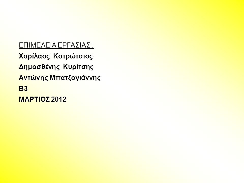 ΕΠΙΜΕΛΕΙΑ ΕΡΓΑΣΙΑΣ : Χαρίλαος Κοτρώτσιος Δημοσθένης Κυρίτσης Αντώνης Μπατζογιάννης Β3 ΜΑΡΤΙΟΣ 2012